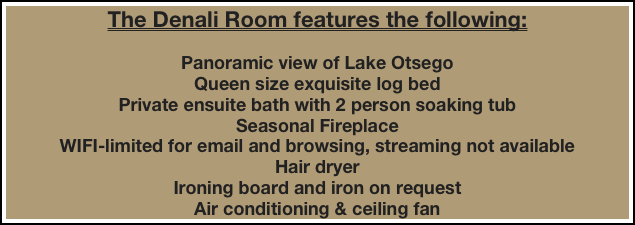 The Denali Room features the following:  Panoramic view of Lake Otsego Queen size exquisite log bed Private ensuite bath with 2 person soaking tub Seasonal Fireplace WIFI-limited for email and browsing, streaming not available  Hair dryer Ironing board and iron on request Air conditioning & ceiling fan