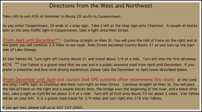 Directions from the West and Northwest  Take I-90 to exit #30 at Herkimer to Route 28 south to Cooperstown.   As you enter Cooperstown, 28 ends at a stop sign.  Take a left at the stop sign onto Chestnut.  A couple of blocks later at the only traffic light in Cooperstown, take a right onto Main Street.   (From April until December**)  Continue straight on Main St. You will pass the Hall of Fame on the right and at this point you will continue 3.5 miles to our road.  Main Street becomes County Route 31 as you turn up the East side of Lake Otsego.  At Van Yahres Rd. Turn right off County Route 31 and travel about 3/4 of a mile.  Turn left into the first driveway-#276.  ** Van Yahres is a gravel road that we use and is a public seasonal road from April until December.  If you prefer a smoother and less rural driving experience, please take the December to April route described below.  (From December until April-and caution that GPS systems often recommend this route)  at the (one and only) traffic light at Chestnut and Main, turn right on Main Street.  Continue straight on Main St. You will pass the Hall of Fame on the right and a couple blocks later, the bridge over the beginning of the river, and a block after that, take a right on Estli Rd for about 3/4 of a mile.  Turn left of Estli onto Route 33 for about 5 miles.  Van Yahres will be on your left.  It is a gravel road-travel for 3/4 miles and turn right into 276 Van Yahres.    If you get lost, please call us at 607 547-2665.