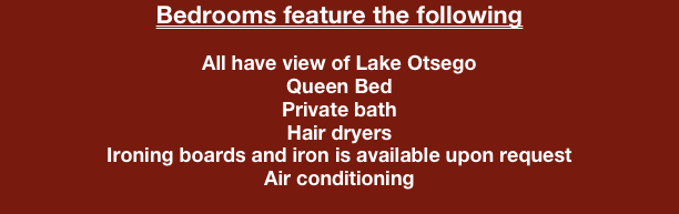 Bedrooms feature the following  All have view of Lake Otsego Queen Bed Private bath Hair dryers Ironing boards and iron is available upon request Air conditioning